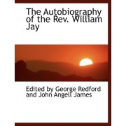 The Autobiography of the REV. William Jay by George Redford and John Angell By George Redford and John Angell James