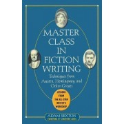 Master Class in Fiction Writing: Techniques from Austen, Hemingway, and Other Greats by Adam Sexton