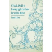 A Practical Guide to Growing Apples for Home Use and the Market by Samuel B. Green
