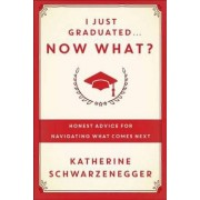 I Just Graduated, Now What? by Katherine Schwarzenegger