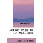 Six Weeks' Preparation for Reading Cabsar by James Morris Whiton