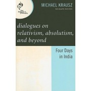 Dialogues on Relativism, Absolutism, and Beyond by Michael Krausz