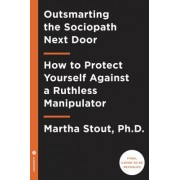 Disarming the Sociopath Next Door: How to Defend Against the Manipulative, Conscienceless, and Destructive Person in Your Life
