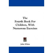 The Fourth Book for Children, with Numerous Exercises by John White