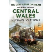The Last Years of Steam Around Central Wales by Michael Clemens