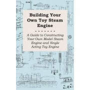 Building Your Own Toy Steam Engine - A Guide to Constructing Your Own Model Steam Engine and Single Acting Toy Engine by Anon.