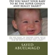 Do You Want Your Baby to Be the Super Genius and Really Smart? by S I Sayed Ibrahim Abuelmagd D M