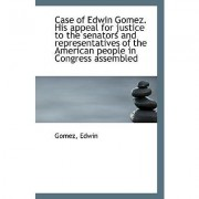 Case of Edwin Gomez. His Appeal for Justice to the Senators and Representatives of the American Peop by Gomez Edwin