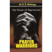 The Power of Aggressive Prayer Warriors by Dr D K Olukoya