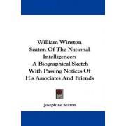 William Winston Seaton Of The National Intelligencer by Josephine Seaton