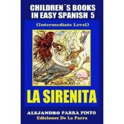 Childrens Books in Easy Spanish 5: La Sirenita (Intermediate Level): Spanish Readers for Kids of All Ages! by Alejandro Parra Pinto