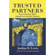 Trusted Partners, How Companies Build Mutual Trust and Win Together by Jordan D. Lewis