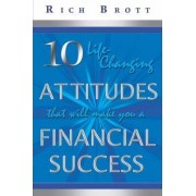 10 Life-Changing Attitudes That Will Make You a Financial Success! by Rich Brott