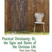 Practical Christianity; Or, the Signs and Duties of the Christian Life by Paton James Gloag