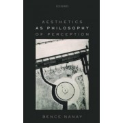 Aesthetics as Philosophy of Perception by Bence Nanay