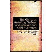 The Christ of Yesterday To-Day, and Forever and Other Sermons by Ezra Hoyt Byington