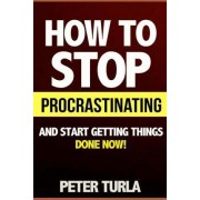 How to Stop Procrastinating and Start Getting Things Done Now! (Procrastination, Procrastinate, Getting Things Done, Productivity, Effectiveness, Time Management, Smart Goals, Procrastination Book, Self Help Books) by Peter Turla