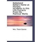 Kebleland Keble's Home at Hursley Incidents in This Life Extracts from His Poetical Works by Wm Thorn Earren
