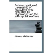 An Investigation of the Method of Measuring Ionic Mobilities by Observations on the Self-Repulsion O by Johnson Ada Frances