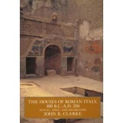 The Houses of Roman Italy, 100 BC-AD 250 by John R. Clarke