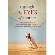 Through the Eyes of Another: A Medium's Guide to Creating Heaven on Earth by Encountering Your Life Review Now by Karen Noe