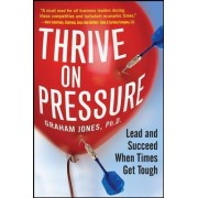 The Thrive on Pressure: Lead and Succeed When Times Get Tough by Graham Jones