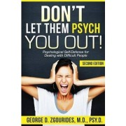 DON'T LET THEM PSYCH YOU OUT! Psychological Self-Defense for Dealing with Difficult People - Second Edition by George D. Zgourides