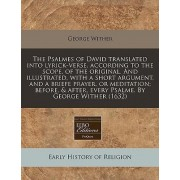 The Psalmes of David Translated Into Lyrick-Verse, According to the Scope, of the Original. and Illustrated, with a Short Argument, and a Briefe Prayer, or Meditation; Before, & After, Every Psalme. by George Wither (1632) by George Wither