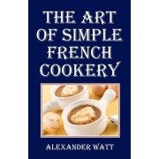 The Art of Simple French Cookery by Alexander Watt