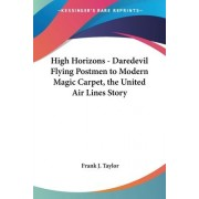 High Horizons - Daredevil Flying Postmen to Modern Magic Carpet, the United Air Lines Story by Frank J Taylor