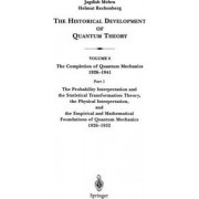 The Probability Interpretation and the Statistical Transformation Theory, the Physical Interpretation, and the Empirical and Mathematical Foundations of Quantum Mechanics 1926-1932 by Jagdish Mehra