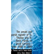 The Annals and Parish Register of St. Thomas and St. Denis Parish, in South Carolina by St Thomas and St Denis Parish (S C )