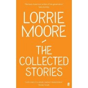 The Collected Stories of Lorrie Moore by Lorrie Moore