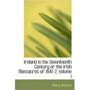 Ireland in the Seventeenth Century or the Irish Massacres of 1641-2, Volume I by Mary Hickson