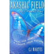 Akashic Field Affirmations: Heal the Past & Create Your Future by CJ Martes