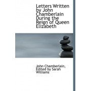 Letters Written by John Chamberlain During the Reign of Queen Elizabeth by Edited By Sarah Williams J Chamberlain