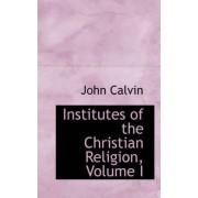 Institutes of the Christian Religion, Volume I by John Calvin