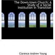 The Down-Town Church; A Study of a Social Institution in Transition by Clarence Andrew Young