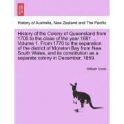 History of the Colony of Queensland from 1700 to the Close of the Year 1881 ... Volume 1. from 1770 to the Separation of the District of Moreton Bay from New South Wales, and Its Constitution as a Separate Colony in December, 1859. by William Coote