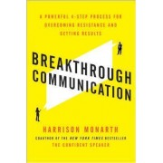 Breakthrough Communication: A Powerful 4-step Process for Overcoming Resistance and Getting Results by Harrison Monarth