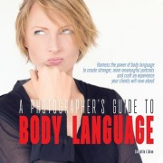 A Photographer's Guide to Body Language: Harness the Power of Body Language to Create Stronger, More Meaningful Portraits and Create an Experience Y