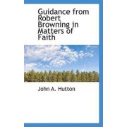 Guidance from Robert Browning in Matters of Faith by John A Hutton