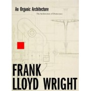 An Organic Architecture: The Architecture of Democracy 2017 by Frank Lloyd Wright