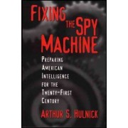 Fixing the Spy Machine by Arthur S. Hulnick
