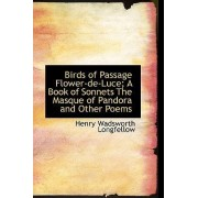 Birds of Passage Flower-de-Luce; A Book of Sonnets the Masque of Pandora and Other Poems by Henry Wadsworth Longfellow