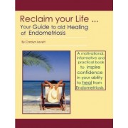 Reclaim Your Life - Your Guide to Aid Healing of Endometriosis by Carolyn Levett