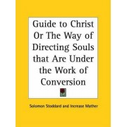 Guide to Christ or the Way of Directing Souls That are under the Work of Conversion (1742) by Solomon Stoddard