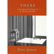 There: In the Light and the Darkness of the Self and of the Other by Etel Adnan