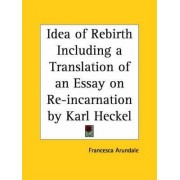 Idea of Rebirth Including a Translation of an Essay on Re-incrnation by Karl Heckel (1890) by Francesca Arundale