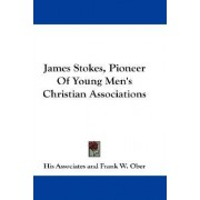 James Stokes, Pioneer of Young Men's Christian Associations by Associates His Associates